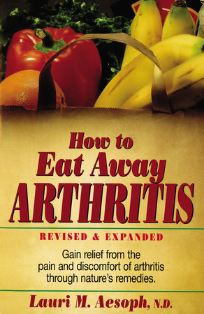 How to Eat Away Arthritis by Laurie M. Aesoph