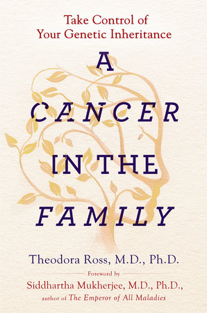 A Cancer in the Family by Theodora Ross, MD, PhD and Siddhartha Mukherjee