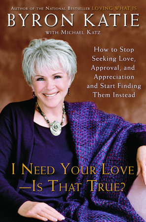 I Need Your Love - Is That True? by Byron Katie and Michael Katz