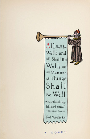 All Shall Be Well; And All Shall Be Well; And All Manner of Things Shall Be Well by Tod Wodicka
