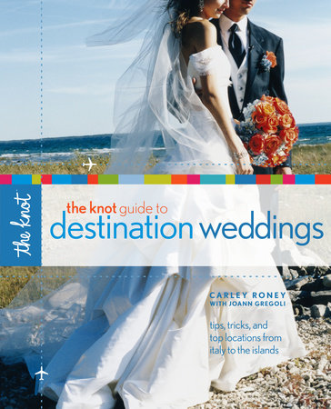 The Knot Guide to Destination Weddings by Carley Roney and Joann Gregoli