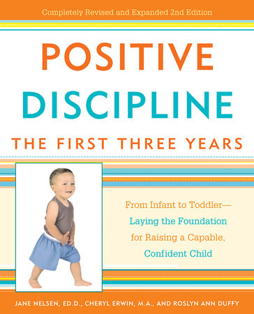 Positive Discipline: The First Three Years by Jane Nelsen, Ed.D., Cheryl Erwin and Roslyn Ann Duffy