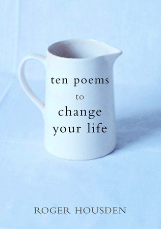 Ten Poems to Change Your Life by Roger Housden