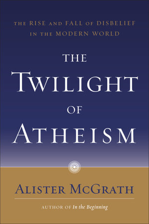 The Twilight of Atheism by Alister McGrath