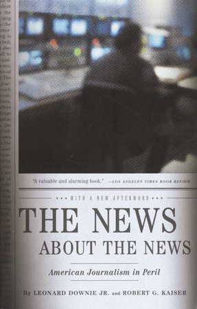 The News About the News by Leonard Downie, Jr. and Robert G. Kaiser