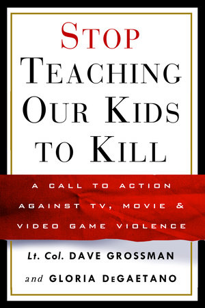 Stop Teaching Our Kids to Kill by Lt. Col. Dave Grossman and Gloria Degaetano