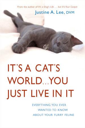 It's a Cat's World . . . You Just Live in It by Dr. Justine Lee