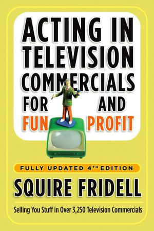 Acting in Television Commercials for Fun and Profit, 4th Edition by Squire Fridell