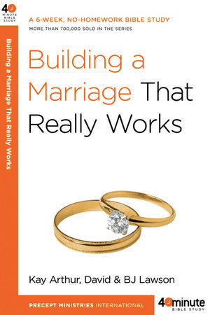 Building a Marriage That Really Works by Kay Arthur, David Lawson and BJ Lawson