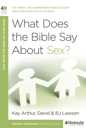 What Does the Bible Say About Sex? by Kay Arthur, David Lawson and BJ Lawson