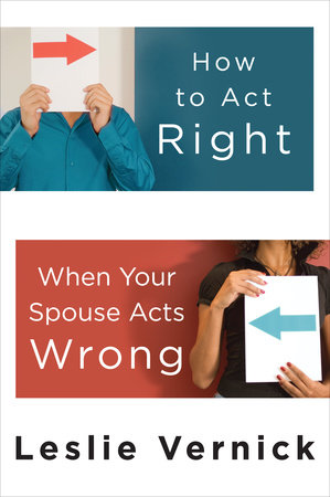 How to Act Right When Your Spouse Acts Wrong by Leslie Vernick