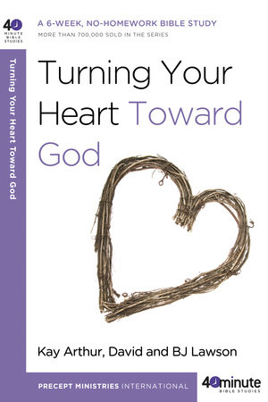 Turning Your Heart Toward God by Kay Arthur, David Lawson and BJ Lawson
