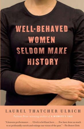 Well-Behaved Women Seldom Make History by Laurel Thatcher Ulrich