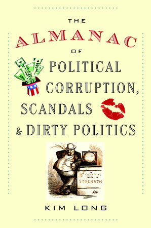 The Almanac of Political Corruption, Scandals & Dirty Politics by Kim Long