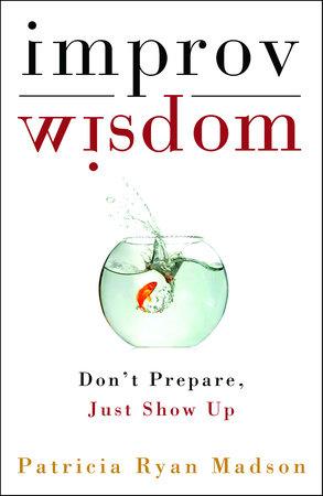 Improv Wisdom by Patricia Ryan Madson