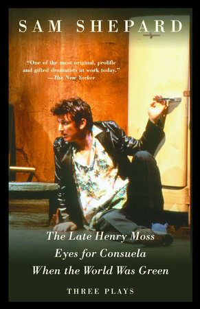 The Late Henry Moss, Eyes for Consuela, When the World Was Green by Sam Shepard