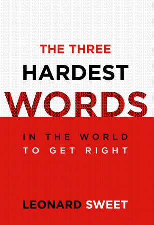 The Three Hardest Words by Leonard Sweet