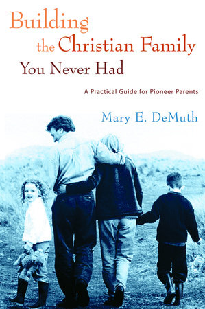 Building the Christian Family You Never Had by Mary E. DeMuth