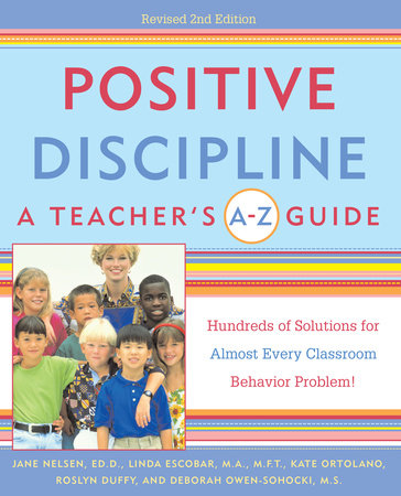 Positive Discipline: A Teacher's A-Z Guide by Jane Nelsen, Ed.D., Linda Escobar, Kate Ortolano, Roslyn Ann Duffy and Debbie Owen-Sohocki