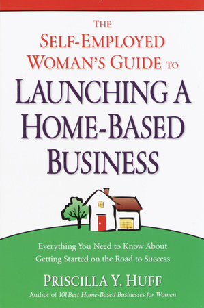 The Self-Employed Woman's Guide to Launching a Home-Based Business by Priscilla Huff