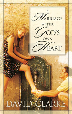 A Marriage After God's Own Heart by David Clarke