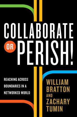 Collaborate or Perish! by William Bratton and Zachary Tumin