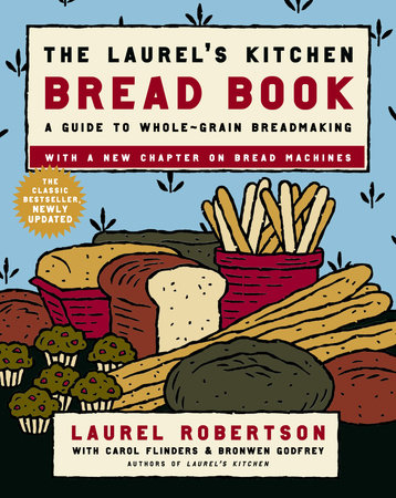 The Laurel's Kitchen Bread Book by Laurel Robertson, Carol Flinders and Bronwen Godfrey