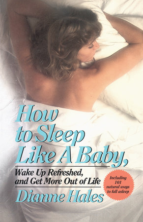 How to Sleep Like a Baby, Wake Up Refreshed, and Get More Out of Life by Dianne Hales