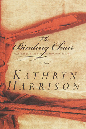 The Binding Chair; or, A Visit from the Foot Emancipation Society by Kathryn Harrison