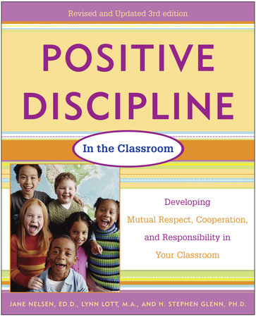 Positive Discipline in the Classroom, Revised 3rd Edition by Jane Nelsen, Ed.D., Lynn Lott and H. Stephen Glenn