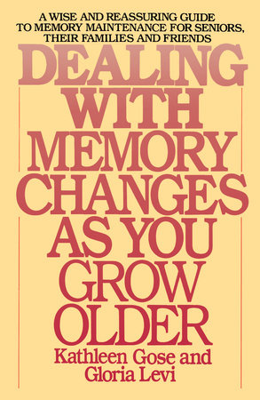 Dealing with Memory Changes As You Grow Older by Kathleen Gose and Gloria Levi