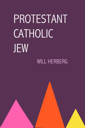Protestant, Catholic, Jew by Will Herberg