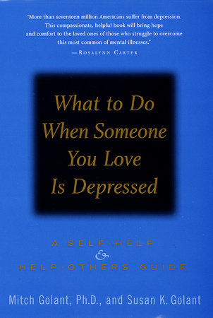 What to Do When Someone You Love Is Depressed: by Mitch Golant, Ph.D. and Susan K. Golant