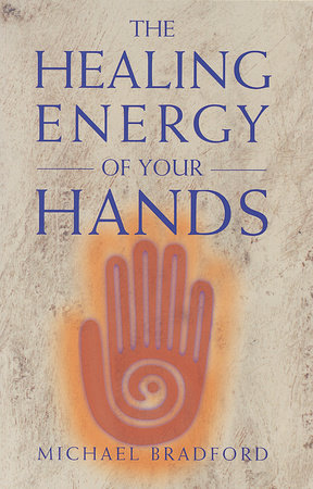 The Healing Energy of Your Hands by Michael Bradford