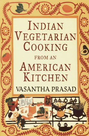 Indian Vegetarian Cooking from an American Kitchen by Vasantha Prasad