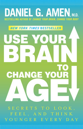 Use Your Brain to Change Your Age by Daniel G. Amen, M.D.