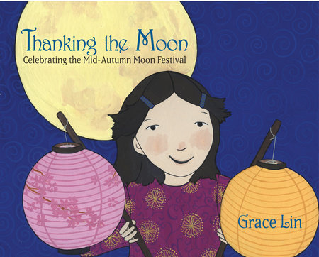 Thanking the Moon: Celebrating the Mid-Autumn Moon Festival by Grace Lin