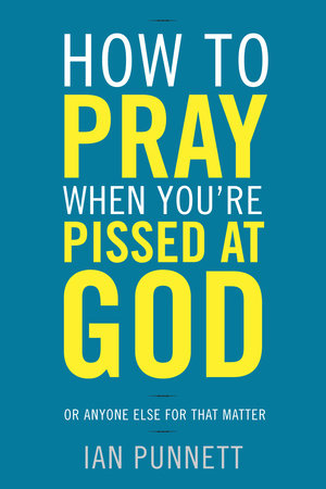 How to Pray When You're Pissed at God by Ian Punnett