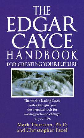 The Edgar Cayce Handbook for Creating Your Future by Mark Thurston, Ph.D. and Christopher Fazel
