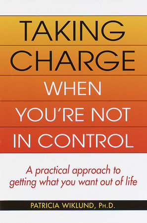Taking Charge When You're Not in Control by Patricia Wiklund