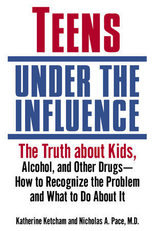 Teens Under the Influence by Katherine Ketcham and Nicholas A. Pace, M.D.