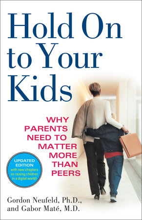 Hold On to Your Kids by Gordon Neufeld and Gabor Mate, M.D.