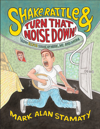 Shake, Rattle & Turn That Noise Down!: How Elvis Shook Up Music, Me & Mom by Mark Alan Stamaty
