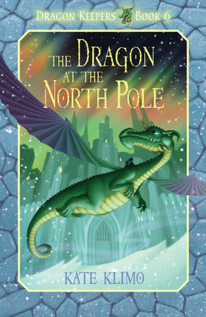 Dragon Keepers #6: The Dragon at the North Pole by Kate Klimo