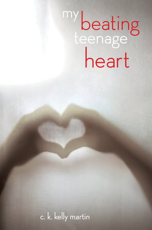 My Beating Teenage Heart by C. K. Kelly Martin