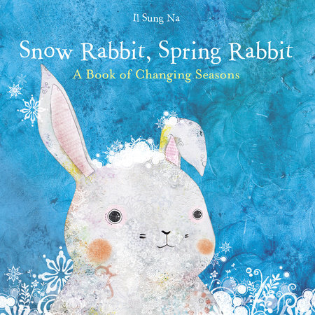 Snow Rabbit, Spring Rabbit: A Book of Changing Seasons by Il Sung Na