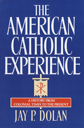 The American Catholic Experience by Jay P. Dolan