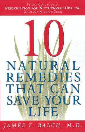 Ten Natural Remedies That Can Save Your Life by Dr. James Balch