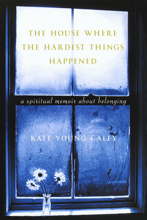 The House Where the Hardest Things Happened by Kate Young Caley
