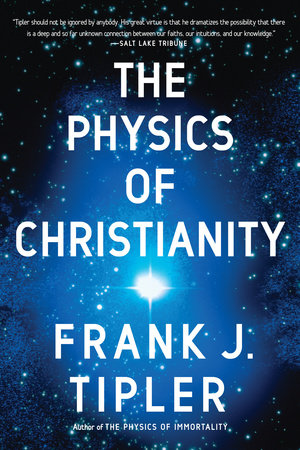 The Physics of Christianity by Frank J. Tipler